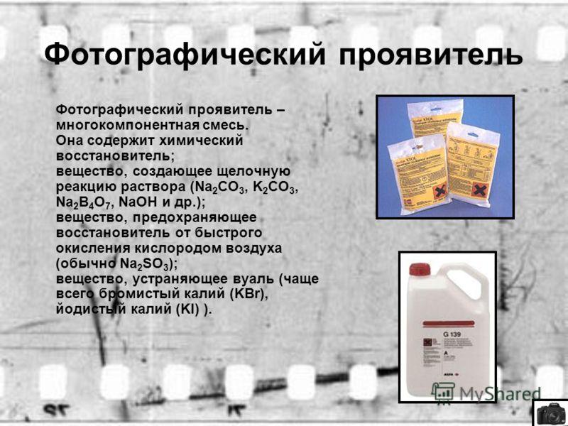 Фотографический проявитель Фотографический проявитель – многокомпонентная смесь. Она содержит химический восстановитель; вещество, создающее щелочную реакцию раствора (Na 2 CO 3, K 2 CO 3, Na 2 B 4 O 7, NaOH и др.); вещество, предохраняющее восстанов