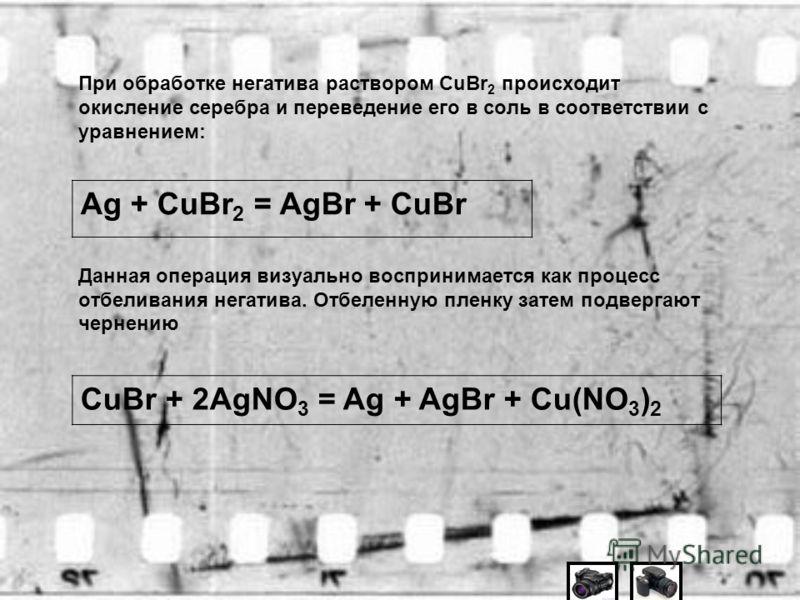 При обработке негатива раствором CuBr 2 происходит окисление серебра и переведение его в соль в соответствии с уравнением: Данная операция визуально воспринимается как процесс отбеливания негатива. Отбеленную пленку затем подвергают чернению Ag + CuB