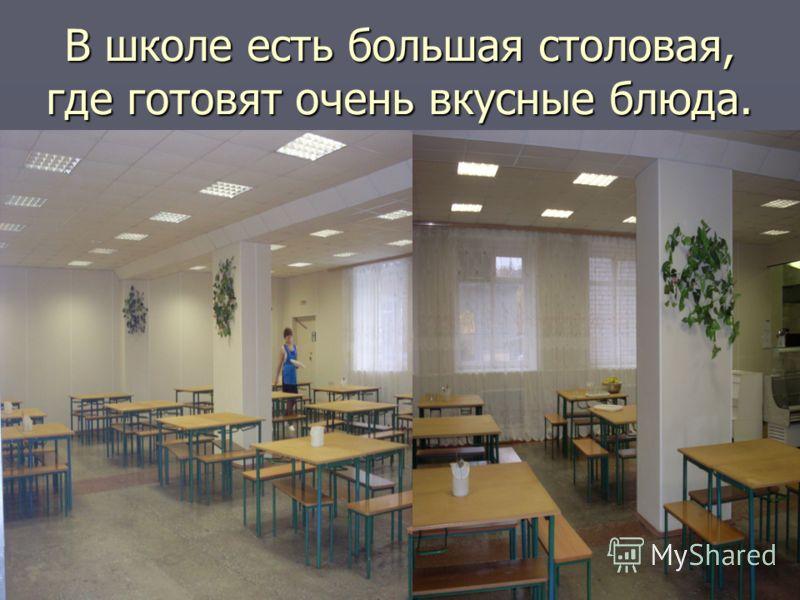 В школе есть большая столовая, где готовят очень вкусные блюда.