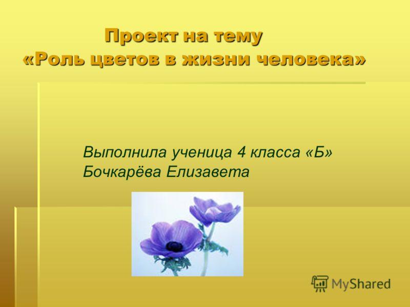 Проект на тему «Роль цветов в жизни человека» Проект на тему «Роль цветов в жизни человека» Выполнила ученица 4 класса «Б» Бочкарёва Елизавета