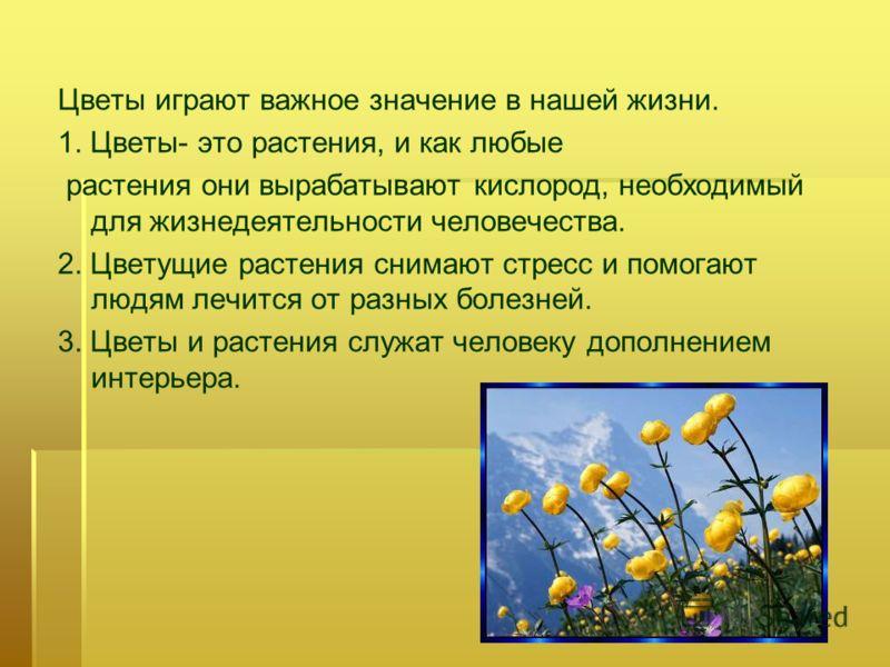 Цветы играют важное значение в нашей жизни. 1. Цветы- это растения, и как любые растения они вырабатывают кислород, необходимый для жизнедеятельности человечества. 2. Цветущие растения снимают стресс и помогают людям лечится от разных болезней. 3. Цв
