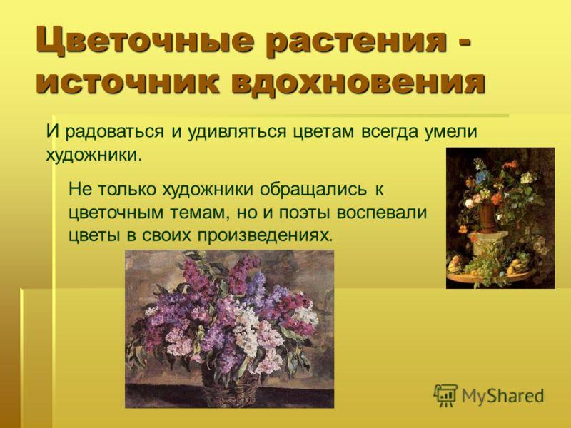 Цветочные растения - источник вдохновения И радоваться и удивляться цветам всегда умели художники. Не только художники обращались к цветочным темам, но и поэты воспевали цветы в своих произведениях.