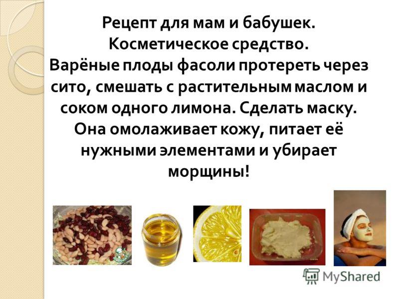 Рецепт для мам и бабушек. Косметическое средство. Варёные плоды фасоли протереть через сито, смешать с растительным маслом и соком одного лимона. Сделать маску. Она омолаживает кожу, питает её нужными элементами и убирает морщины !