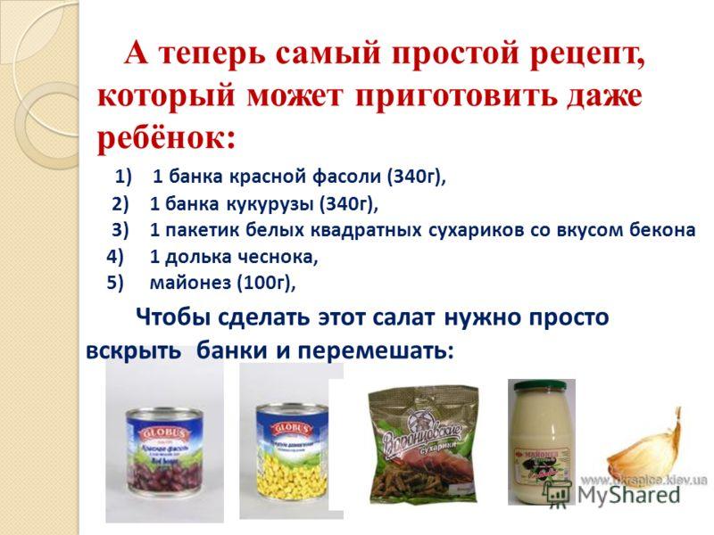 А теперь самый простой рецепт, который может приготовить даже ребёнок: 1) 1 банка красной фасоли (340г), 2) 1 банка кукурузы (340г), 3) 1 пакетик белых квадратных сухариков со вкусом бекона 4) 1 долька чеснока, 5) майонез (100г), Чтобы сделать этот с