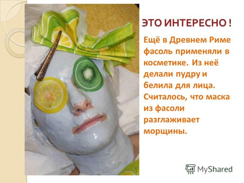 ЭТО ИНТЕРЕСНО ! Ещё в Древнем Риме фасоль применяли в косметике. Из неё делали пудру и белила для лица. Считалось, что маска из фасоли разглаживает морщины.