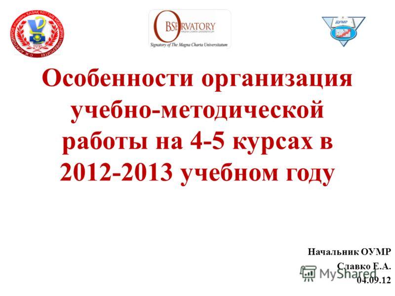 Особенности организация учебно-методической работы на 4-5 курсах в 2012-2013 учебном году Начальник ОУМР Славко Е.А. 04.09.12