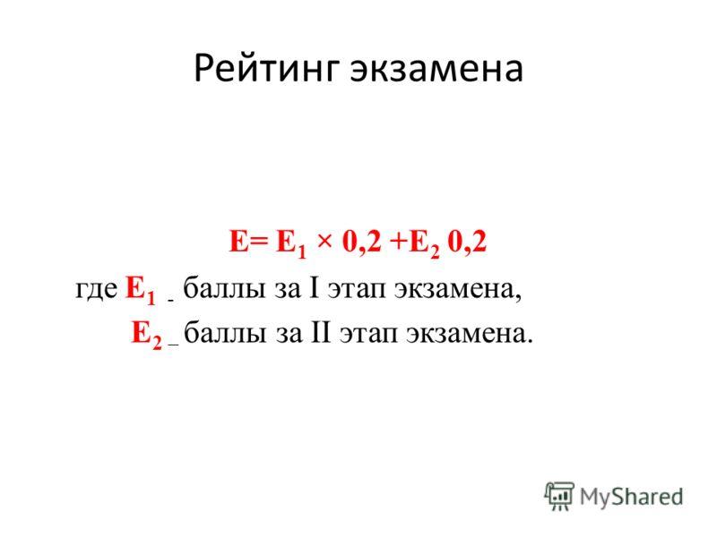 Рейтинг экзамена E= Е 1 × 0,2 +Е 2 0,2 где Е 1 - баллы за I этап экзамена, Е 2 – баллы за II этап экзамена.