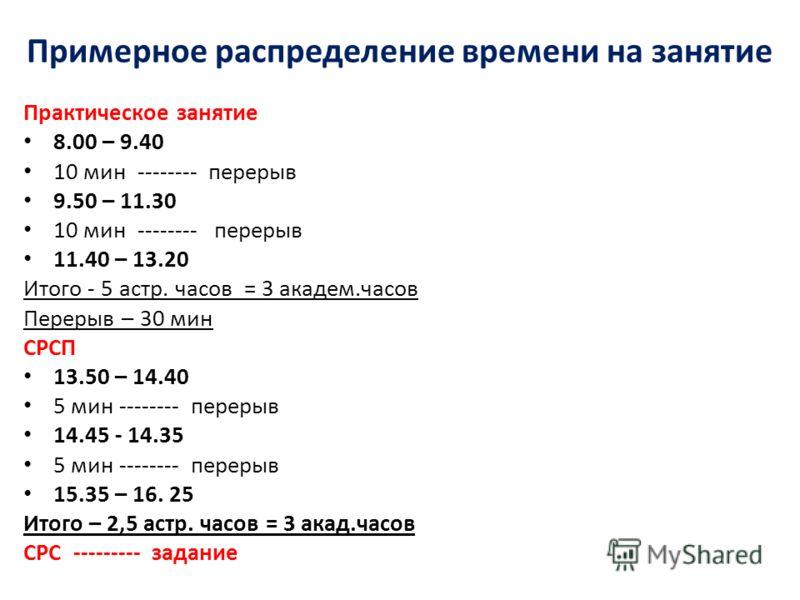 Примерное распределение времени на занятие Практическое занятие 8.00 – 9.40 10 мин -------- перерыв 9.50 – 11.30 10 мин -------- перерыв 11.40 – 13.20 Итого - 5 астр. часов = 3 академ.часов Перерыв – 30 мин СРСП 13.50 – 14.40 5 мин -------- перерыв 1