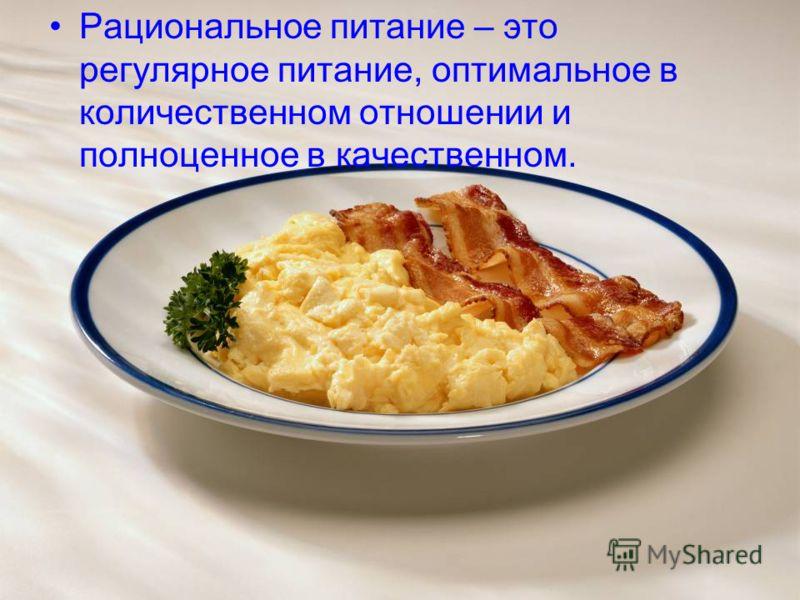 Рациональное питание – это регулярное питание, оптимальное в количественном отношении и полноценное в качественном.