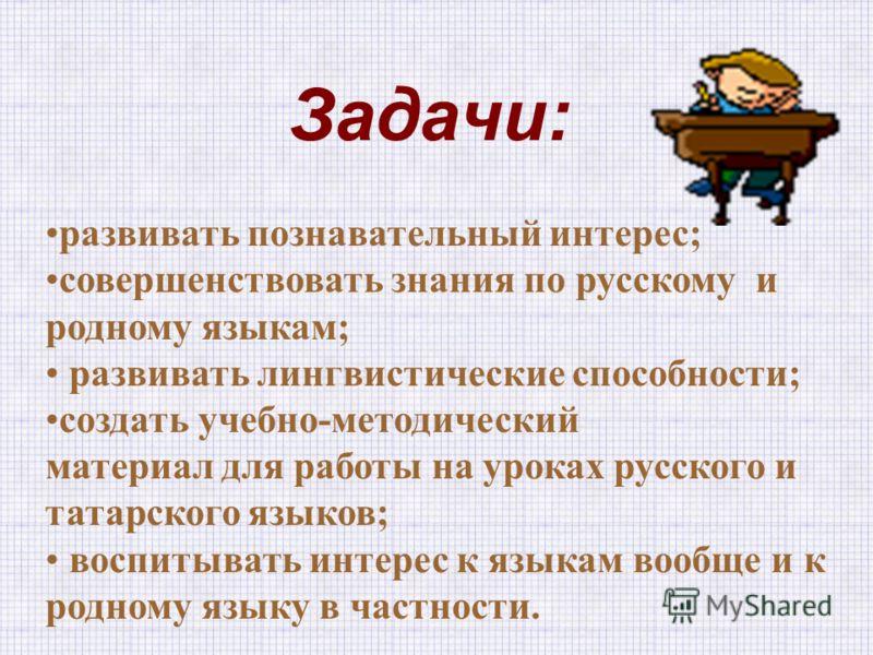 Задачи: развивать познавательный интерес; совершенствовать знания по русскому и родному языкам; развивать лингвистические способности; создать учебно-методический материал для работы на уроках русского и татарского языков; воспитывать интерес к языка