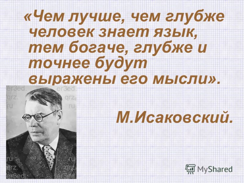 «Чем лучше, чем глубже человек знает язык, тем богаче, глубже и точнее будут выражены его мысли». М.Исаковский.