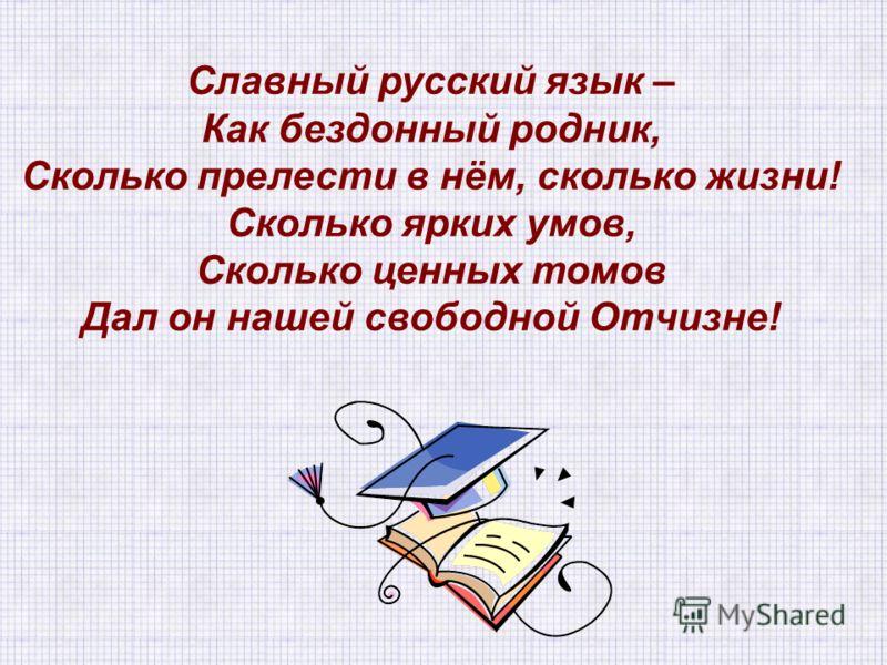 Славный русский язык – Как бездонный родник, Сколько прелести в нём, сколько жизни! Сколько ярких умов, Сколько ценных томов Дал он нашей свободной Отчизне!