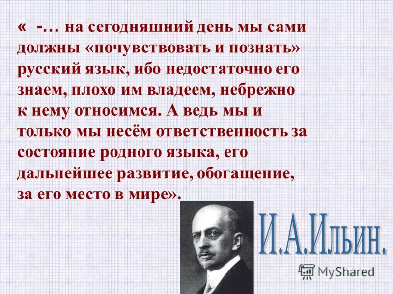 « -… на сегодняшний день мы сами должны «почувствовать и познать» русский язык, ибо недостаточно его знаем, плохо им владеем, небрежно к нему относимся. А ведь мы и только мы несём ответственность за состояние родного языка, его дальнейшее развитие,