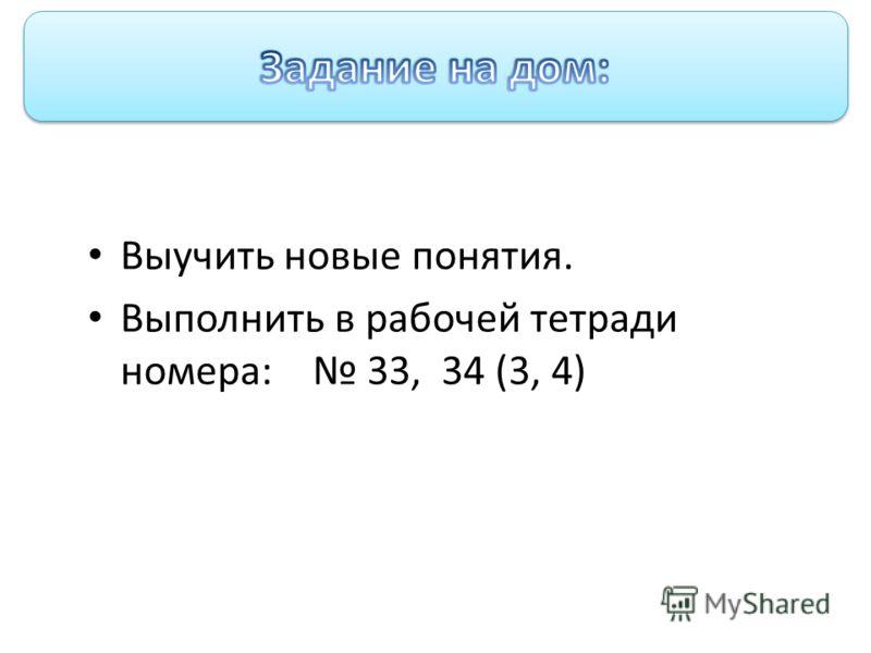 Домашняя работа Выучить новые понятия. Выполнить в рабочей тетради номера: 33, 34 (3, 4)