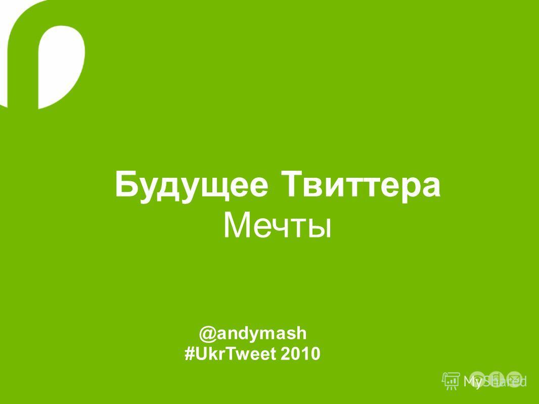 Будущее Твиттера Мечты @andymash #UkrTweet 2010