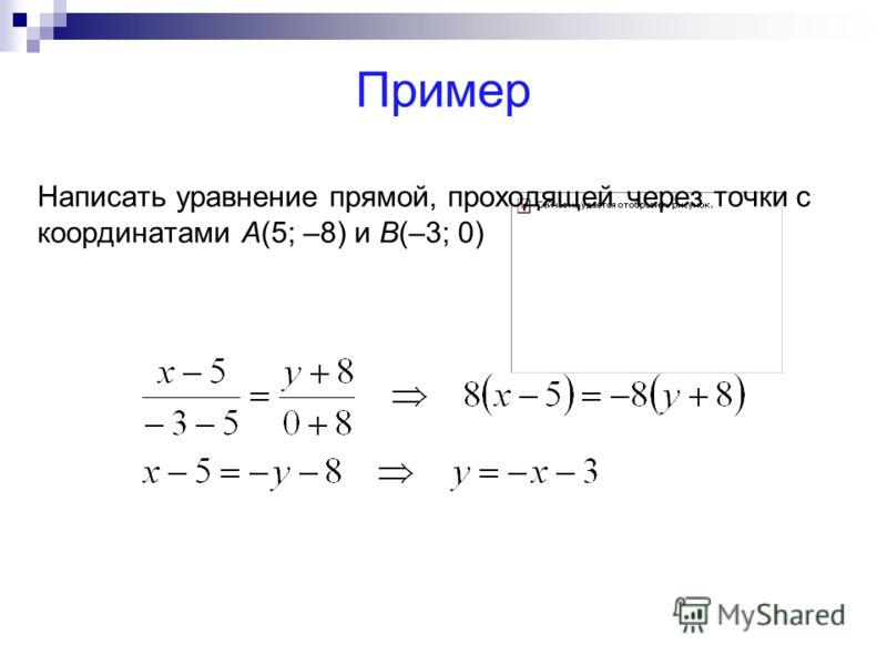 Пример Написать уравнение прямой, проходящей через точки с координатами А(5; –8) и В(–3; 0)