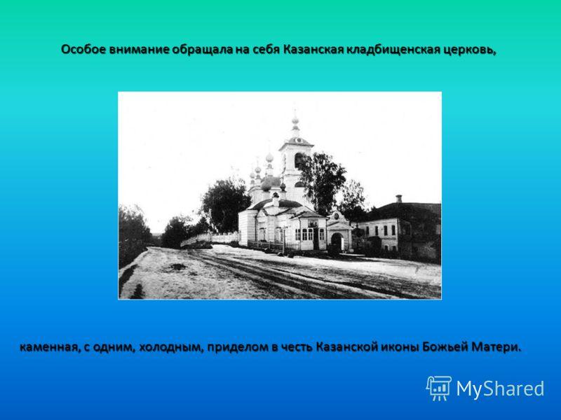 Особое внимание обращала на себя Казанская кладбищенская церковь, каменная, с одним, холодным, приделом в честь Казанской иконы Божьей Матери.