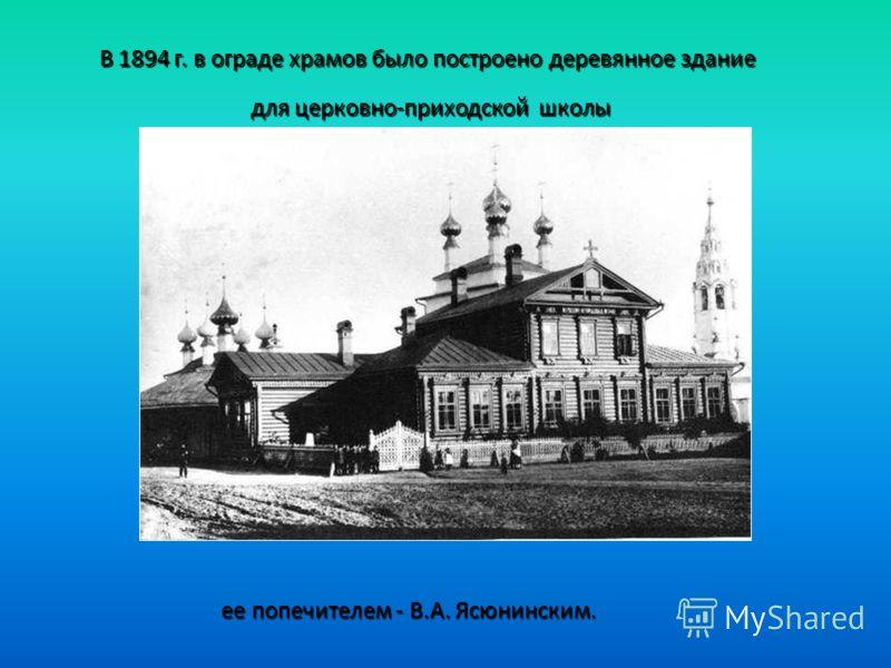 В 1894 г. в ограде храмов было построено деревянное здание для церковно-приходской школы ее попечителем - В.А. Ясюнинским.