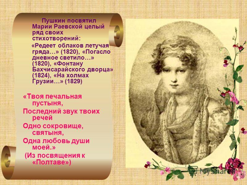 Пушкин посвятил Марии Раевской целый ряд своих стихотворений: «Редеет облаков летучая гряда…» (1820), «Погасло дневное светило…» (1820), «Фонтану Бахчисарайского дворца» (1824), «На холмах Грузии…» (1829) «Твоя печальная пустыня, Последний звук твоих