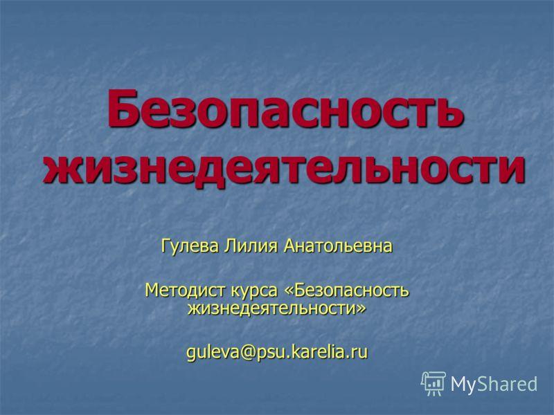 Безопасность жизнедеятельности Гулева Лилия Анатольевна Методист курса «Безопасность жизнедеятельности» guleva@psu.karelia.ru
