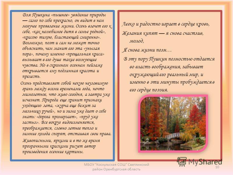 Для Пушкина «пышное» увядание природы само по себе прекрасно, он видит в нем могучее проявление жизни. Осень влечет его к себе, «как нелюбимое дитя в семье родной», «красою тихою, блистающей смиренно». Возможно, поэт и сам не может точно объяснить, ч
