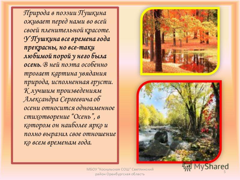 Природа в поэзии Пушкина оживает перед нами во всей своей пленительной красоте. У Пушкина все времена года прекрасны, но все-таки любимой порой у него была осень. В ней поэта особенно трогает картина увядания природа, исполненная грусти. К лучшим про