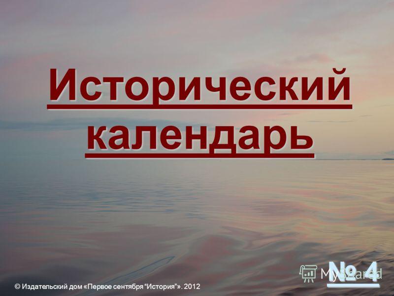 Исторический календарь © Издательский дом «Первое сентября История». 2012 4