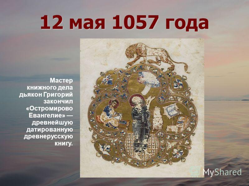 12 мая 1057 года Мастер книжного дела дьякон Григорий закончил «Остромирово Евангелие» древнейшую датированную древнерусскую книгу.