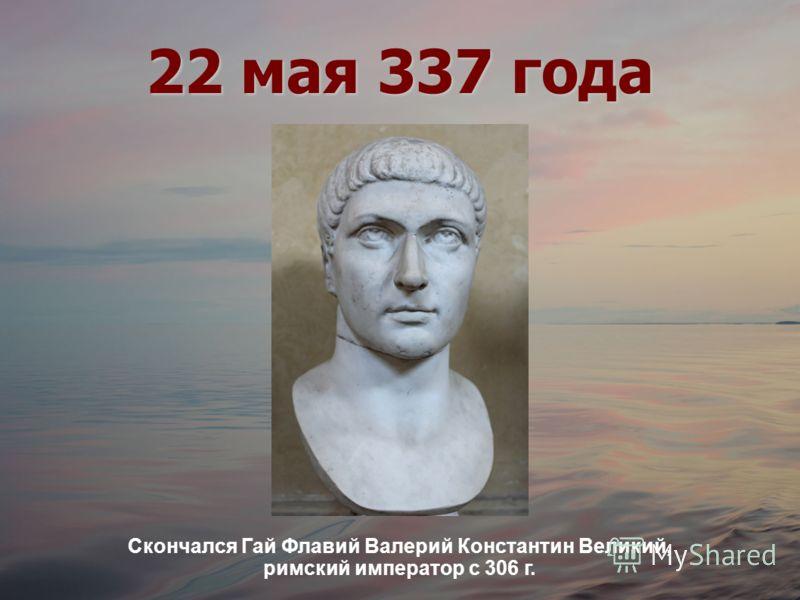 22 мая 337 года Скончался Гай Флавий Валерий Константин Великий, римский император с 306 г.