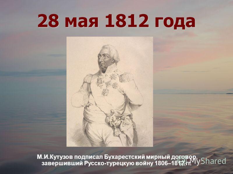 28 мая 1812 года М.И.Кутузов подписал Бухарестский мирный договор, завершивший Русско-турецкую войну 1806–1812 гг.