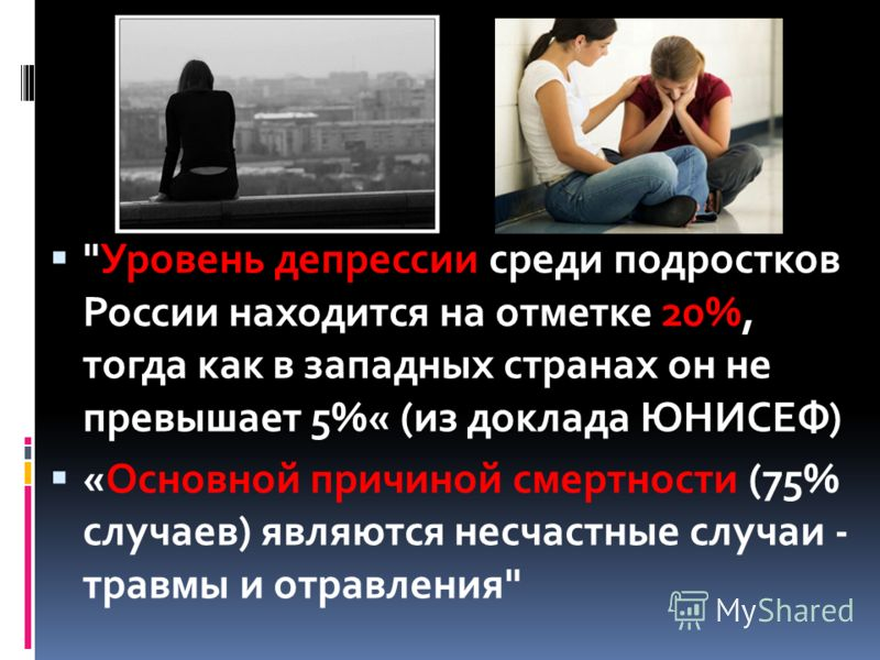 Уровень депрессии среди подростков России находится на отметке 20%, тогда как в западных странах он не превышает 5%« (из доклада ЮНИСЕФ) «Основной причиной смертности (75% случаев) являются несчастные случаи - травмы и отравления