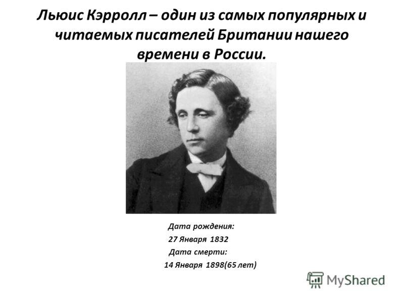 Льюис Кэрролл – один из самых популярных и читаемых писателей Британии нашего времени в России. Дата рождения: 27 Января 1832 Дата смерти: 14 Января 1898(65 лет)