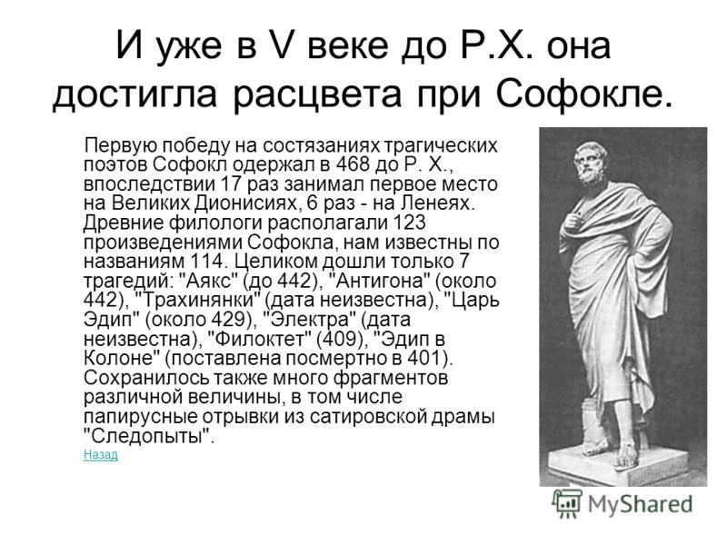 И уже в V веке до Р.Х. она достигла расцвета при Софокле. Первую победу на состязаниях трагических поэтов Софокл одержал в 468 до Р. Х., впоследствии 17 раз занимал первое место на Великих Дионисиях, 6 раз - на Ленеях. Древние филологи располагали 12