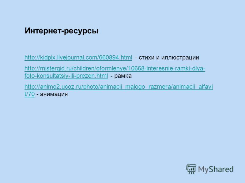 Интернет-ресурсы http://kidpix.livejournal.com/660894.htmlhttp://kidpix.livejournal.com/660894.html - стихи и иллюстрации http://mistergid.ru/children/oformlenye/10668-interesnie-ramki-dlya- foto-konsultatsiy-ili-prezen.htmlhttp://mistergid.ru/childr