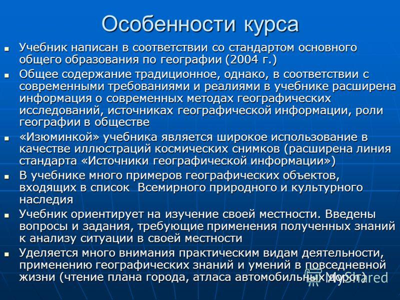 Особенности курса Учебник написан в соответствии со стандартом основного общего образования по географии (2004 г.) Учебник написан в соответствии со стандартом основного общего образования по географии (2004 г.) Общее содержание традиционное, однако,