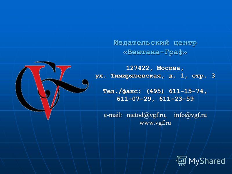 Издательский центр «Вентана-Граф» 127422, Москва, ул. Тимирязевская, д. 1, стр. 3 Тел./факс: (495) 611-15-74, 611-07-29, 611-23-59 e-mail: metod@vgf.ru, info@vgf.ru www.vgf.ru