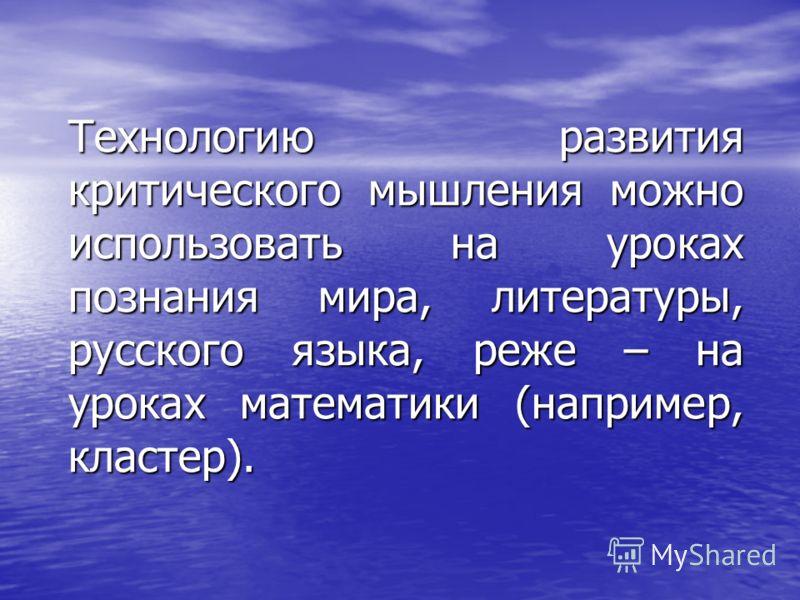 Технологию развития критического мышления можно использовать на уроках познания мира, литературы, русского языка, реже – на уроках математики (например, кластер).