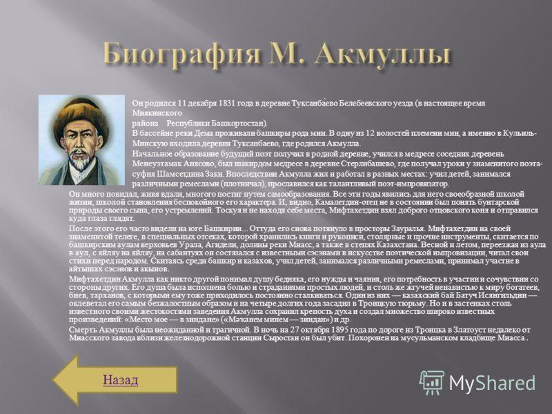 Он родился 11 декабря 1831 года в деревне Туксанбаево Белебеевского уезда ( в настоящее время Миякинского района Республики Башкортостан ). В бассейне реки Дема проживали башкиры рода мин. В одну из 12 волостей племени мин, а именно в Кульиль - Минск