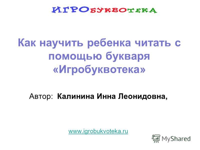 Как научить ребенка читать с помощью букваря «Игробуквотека» Автор: Калинина Инна Леонидовна, www.igrobukvoteka.ru