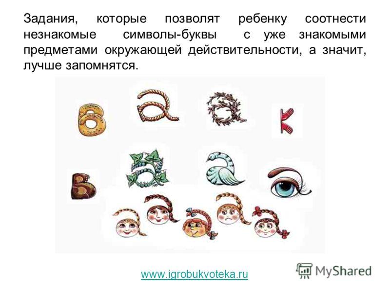 Задания, которые позволят ребенку соотнести незнакомые символы-буквы с уже знакомыми предметами окружающей действительности, а значит, лучше запомнятся. www.igrobukvoteka.ru