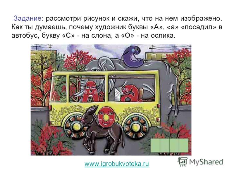 Задание: рассмотри рисунок и скажи, что на нем изображено. Как ты думаешь, почему художник буквы «А», «а» «посадил» в автобус, букву «С» - на слона, а «О» - на ослика. www.igrobukvoteka.ru