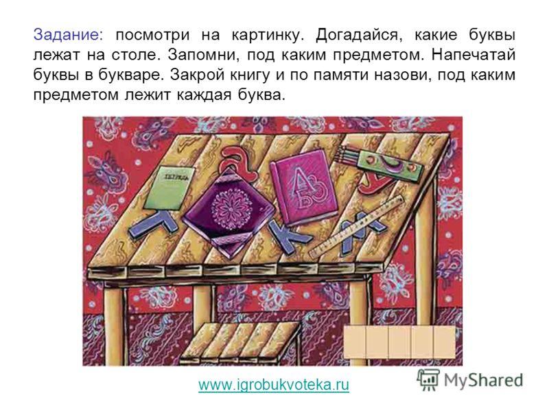 Задание: посмотри на картинку. Догадайся, какие буквы лежат на столе. Запомни, под каким предметом. Напечатай буквы в букваре. Закрой книгу и по памяти назови, под каким предметом лежит каждая буква. www.igrobukvoteka.ru