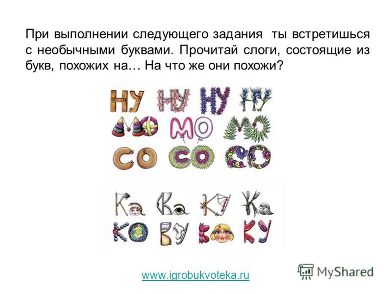 При выполнении следующего задания ты встретишься с необычными буквами. Прочитай слоги, состоящие из букв, похожих на… На что же они похожи? www.igrobukvoteka.ru