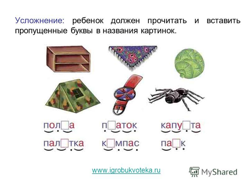 Усложнение: ребенок должен прочитать и вставить пропущенные буквы в названия картинок. www.igrobukvoteka.ru
