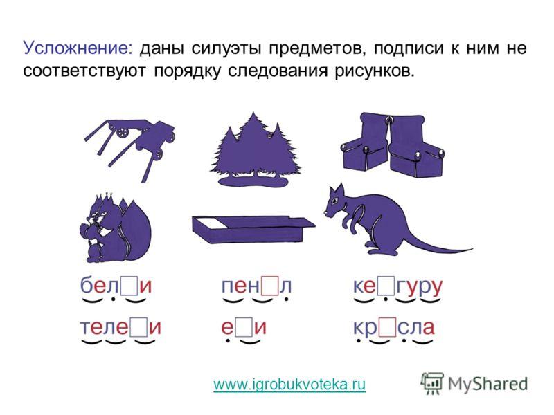 Усложнение: даны силуэты предметов, подписи к ним не соответствуют порядку следования рисунков. www.igrobukvoteka.ru