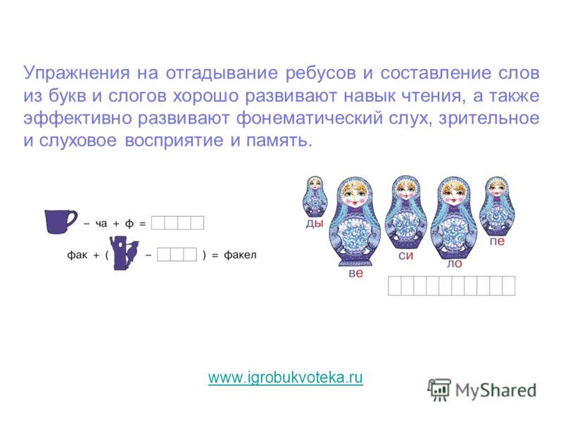 Упражнения на отгадывание ребусов и составление слов из букв и слогов хорошо развивают навык чтения, а также эффективно развивают фонематический слух, зрительное и слуховое восприятие и память. www.igrobukvoteka.ru