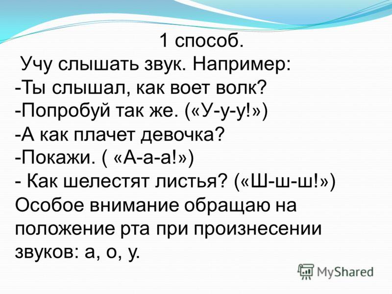 1 способ. Учу слышать звук. Например: -Ты слышал, как воет волк? -Попробуй так же. ( « У-у-у! » ) -А как плачет девочка? -Покажи. ( « А-а-а! » ) - Как шелестят листья? ( « Ш-ш-ш! » ) Особое внимание обращаю на положение рта при произнесении звуков: а
