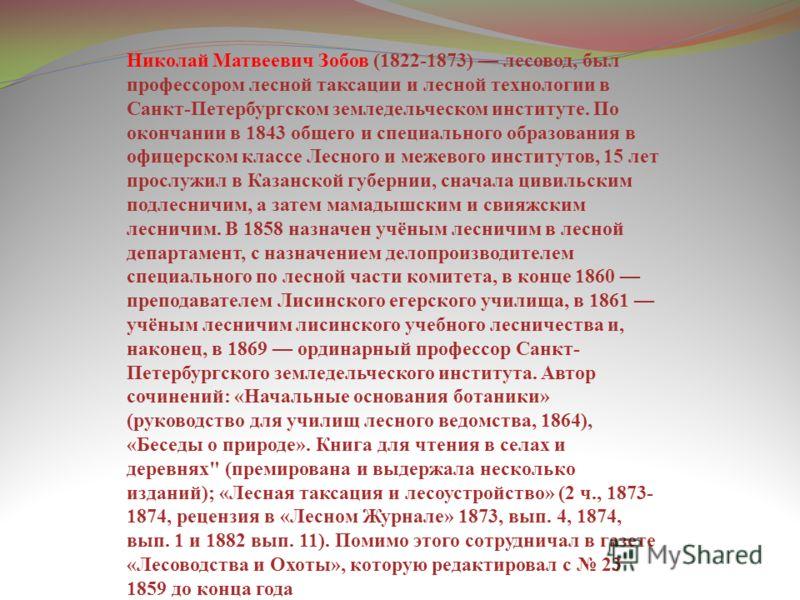Николай Матвеевич Зобов (1822-1873) лесовод, был профессором лесной таксации и лесной технологии в Санкт-Петербургском земледельческом институте. По окончании в 1843 общего и специального образования в офицерском классе Лесного и межевого институтов,