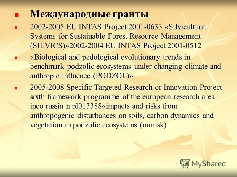 Международные гранты Международные гранты 2002-2005 EU INTAS Project 2001-0633 «Silvicultural Systems for Sustainable Forest Resource Management (SILVICS)»2002-2004 EU INTAS Project 2001-0512 2002-2005 EU INTAS Project 2001-0633 «Silvicultural System