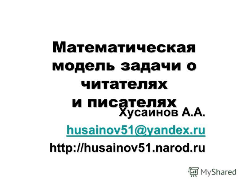Математическая модель задачи о читателях и писателях Хусаинов А.А. husainov51@yandex.ru husainov51@yandex.ruhttp://husainov51.narod.ru